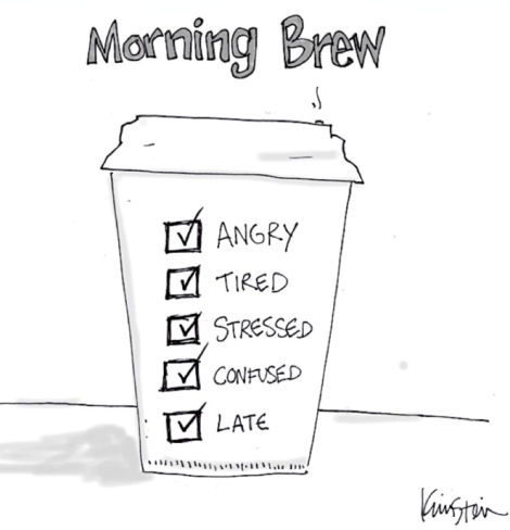 Morning Brew: Angry, Tired, Stressed, Confused, Late